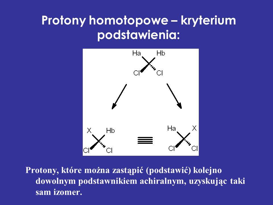 Protony homotopowe – kryterium podstawienia: Protony, które można zastąpić (podstawić) kolejno dowolnym podstawnikiem achiralnym, uzyskując taki sam i