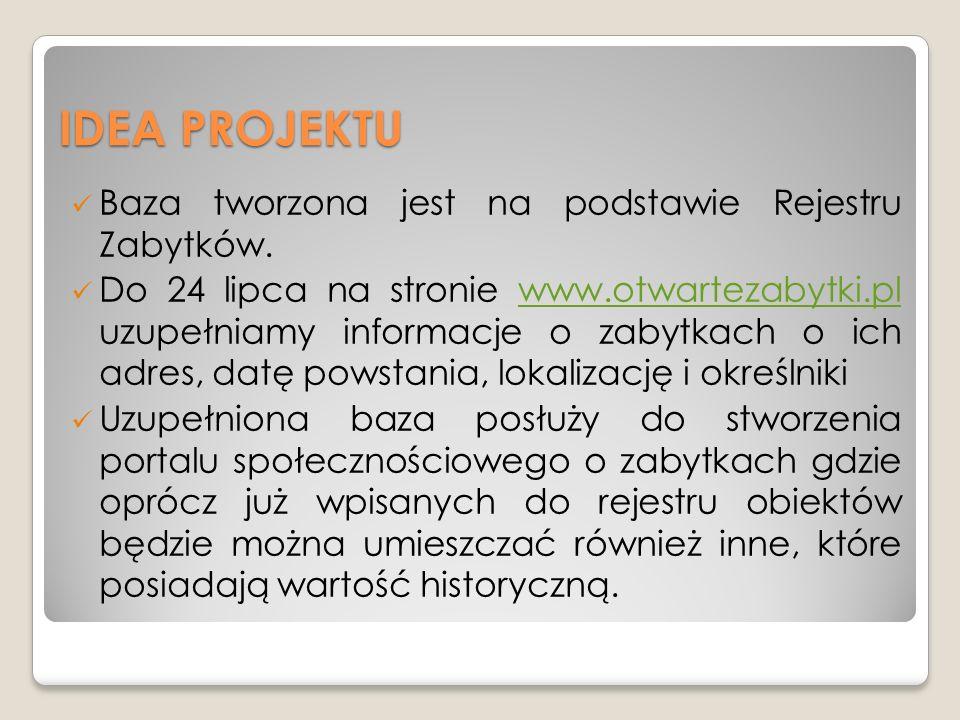 IDEA PROJEKTU Baza tworzona jest na podstawie Rejestru Zabytków. Do 24 lipca na stronie www.otwartezabytki.pl uzupełniamy informacje o zabytkach o ich