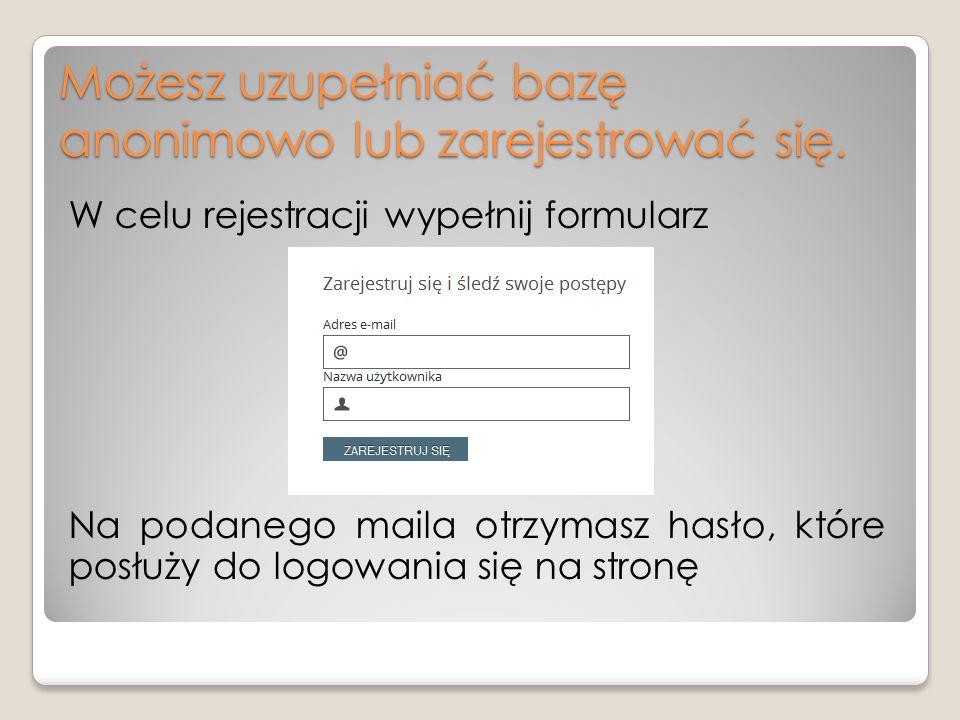 Możesz uzupełniać bazę anonimowo lub zarejestrować się. W celu rejestracji wypełnij formularz Na podanego maila otrzymasz hasło, które posłuży do logo