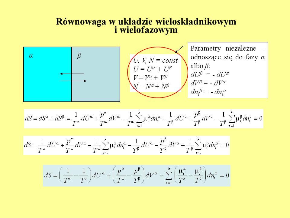 Równowaga w układzie wieloskładnikowym i wielofazowym U, V, N = const U = U + U V = V + V N = N + N αβ Parametry niezależne – odnoszące się do fazy α
