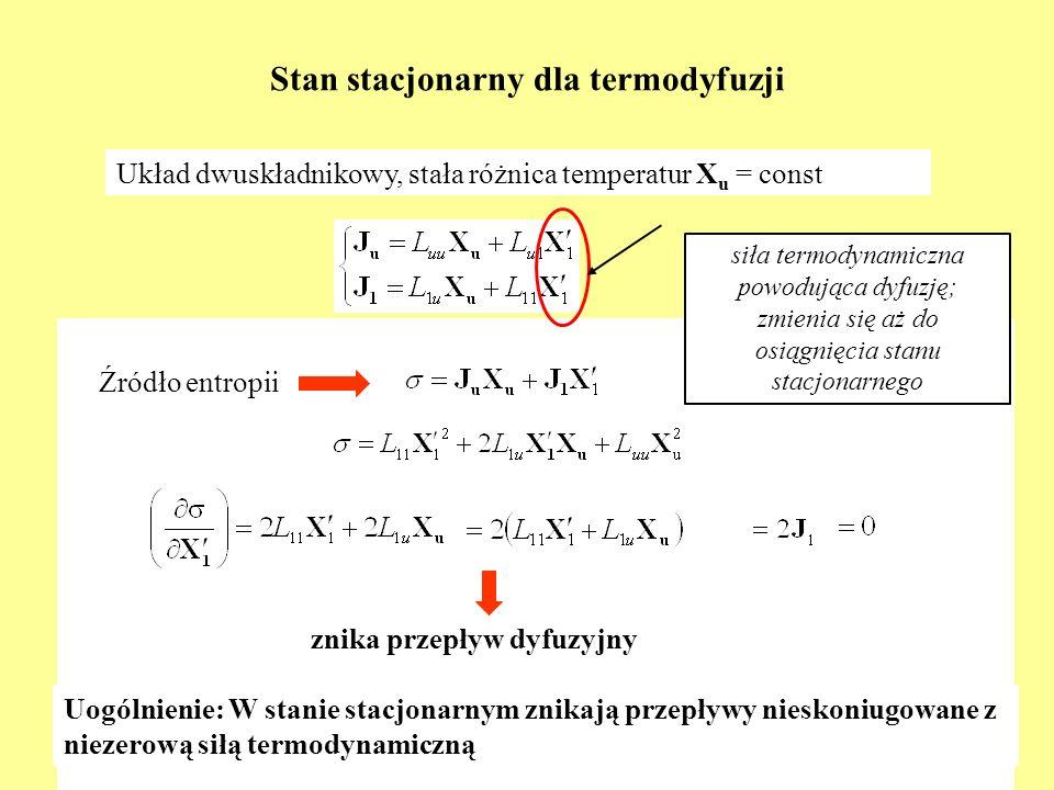 Stan stacjonarny dla termodyfuzji Układ dwuskładnikowy, stała różnica temperatur X u = const Źródło entropii znika przepływ dyfuzyjny Uogólnienie: W s