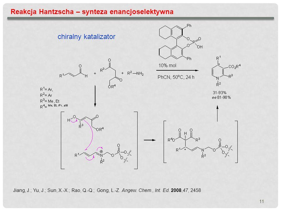 Reakcja Hantzscha – synteza enancjoselektywna chiralny katalizator Jiang, J.; Yu, J.; Sun, X.-X.; Rao, Q.-Q.; Gong, L.-Z. Angew. Chem., Int. Ed. 2008,