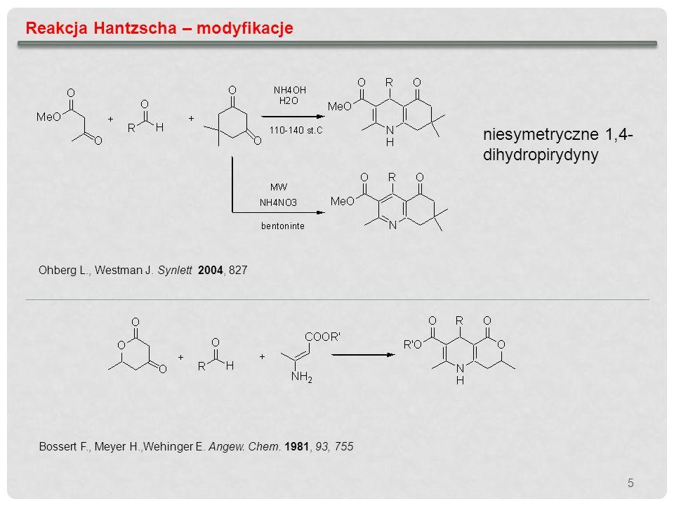 5 Reakcja Hantzscha – modyfikacje niesymetryczne 1,4- dihydropirydyny Bossert F., Meyer H.,Wehinger E. Angew. Chem. 1981, 93, 755 Ohberg L., Westman J
