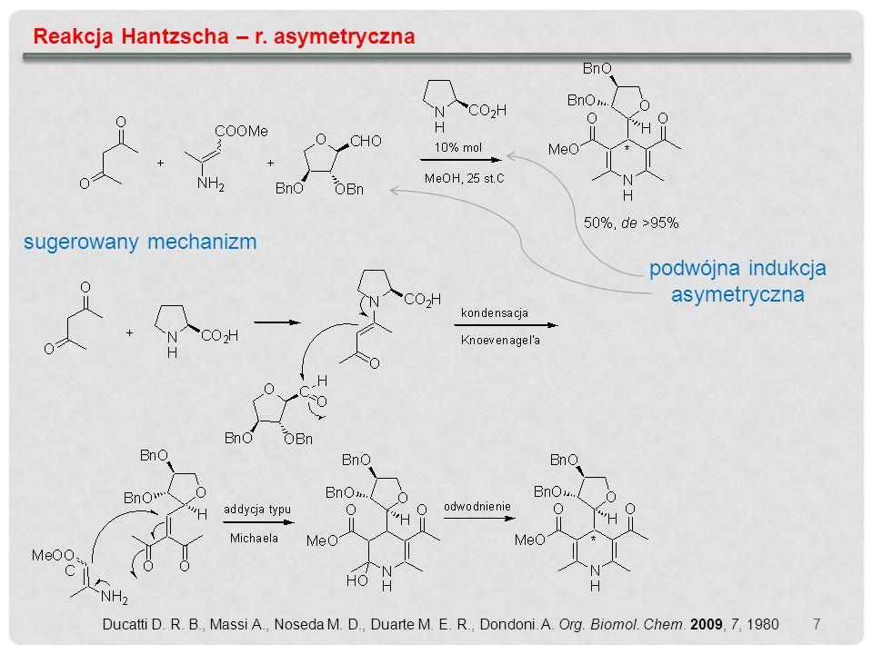 7 Reakcja Hantzscha – r. asymetryczna sugerowany mechanizm podwójna indukcja asymetryczna Ducatti D. R. B., Massi A., Noseda M. D., Duarte M. E. R., D