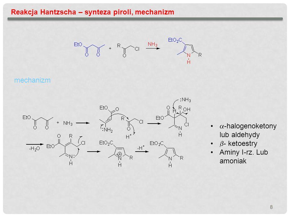 8 Reakcja Hantzscha – synteza piroli, mechanizm mechanizm -halogenoketony lub aldehydy - ketoestry Aminy I-rz. Lub amoniak