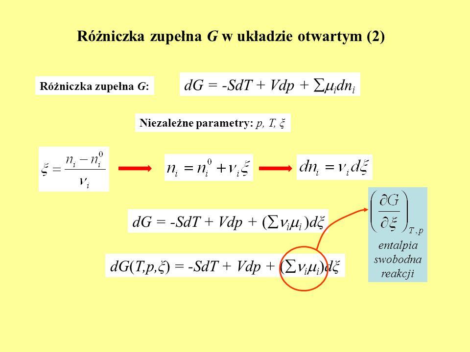 Różniczka zupełna G w układzie otwartym (2) dG = -SdT + Vdp + i dn i Różniczka zupełna G: Niezależne parametry: p, T, ξ dG = -SdT + Vdp + i i dξ( i i