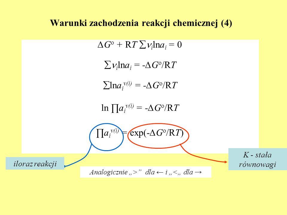 Warunki zachodzenia reakcji chemicznej (4) G o + RT i lna i = 0 i lna i = -G o /RT lna i v(i) = -G o /RT a i v(i) = exp(-G o /RT) Analogicznie > dla i