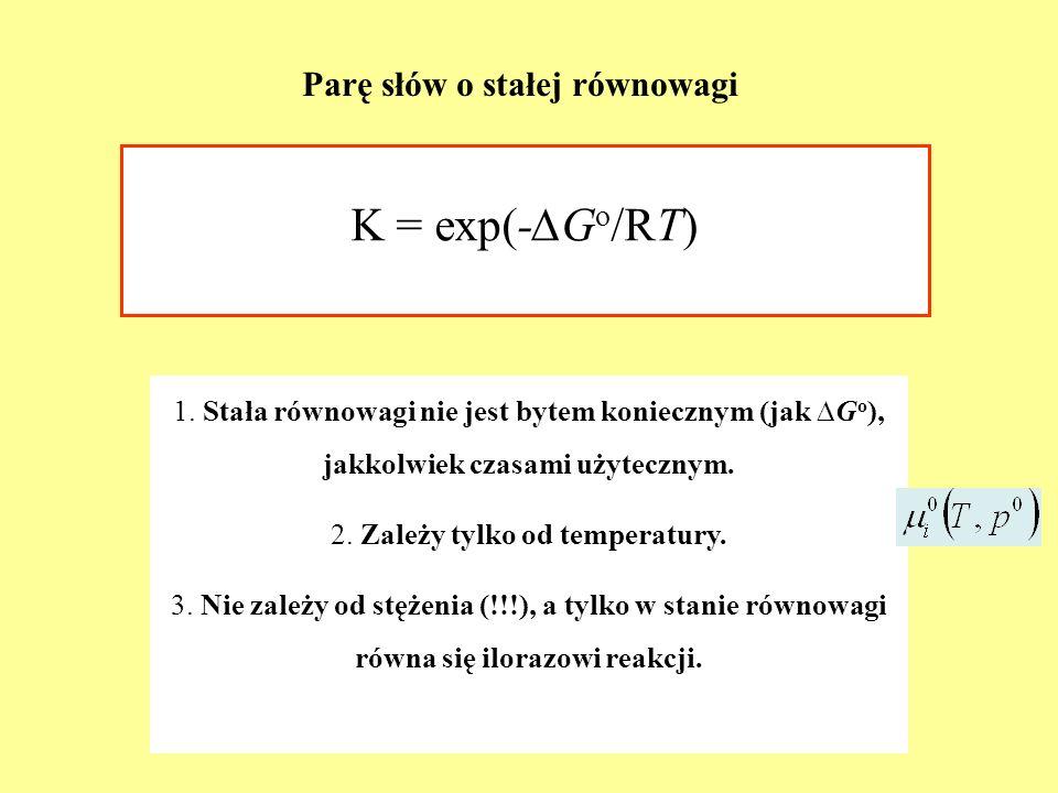 Parę słów o stałej równowagi K = exp(-G o /RT) 1. Stała równowagi nie jest bytem koniecznym (jak G o ), jakkolwiek czasami użytecznym. 2. Zależy tylko