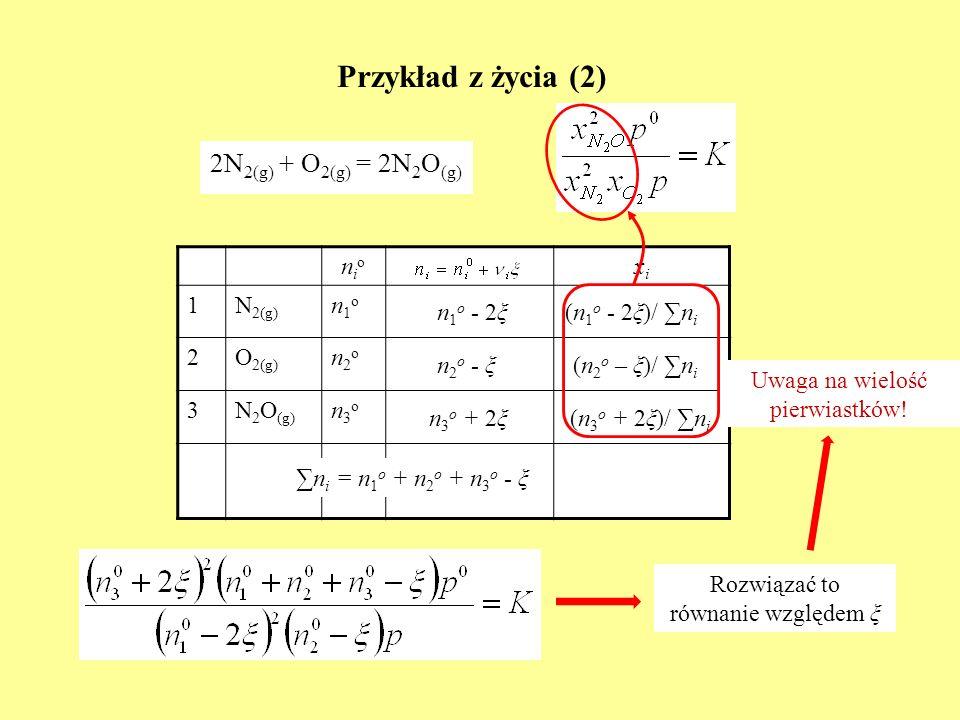 Przykład z życia (2) 2N 2(g) + O 2(g) = 2N 2 O (g) nionio xixi 1N 2(g) n1on1o 2O 2(g) n2on2o 3N 2 O (g) n3on3o n 1 o - 2ξ n 2 o - ξ n 3 o + 2ξ n i = n