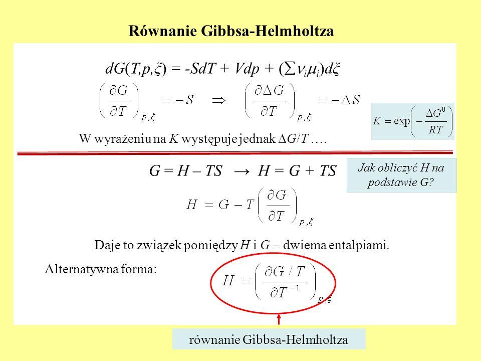 Równanie Gibbsa-Helmholtza W wyrażeniu na K występuje jednak G/T …. Daje to związek pomiędzy H i G – dwiema entalpiami. Alternatywna forma: równanie G
