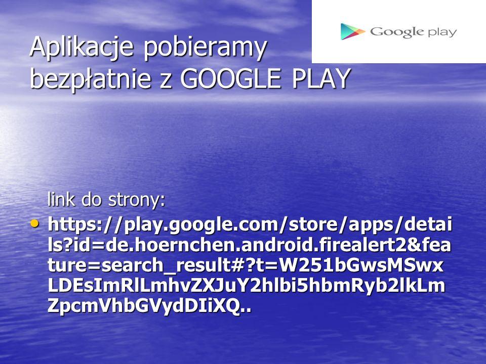 Aplikacje pobieramy bezpłatnie z GOOGLE PLAY link do strony: link do strony: https://play.google.com/store/apps/detai ls?id=de.hoernchen.android.firealert2&fea ture=search_result#?t=W251bGwsMSwx LDEsImRlLmhvZXJuY2hlbi5hbmRyb2lkLm ZpcmVhbGVydDIiXQ..