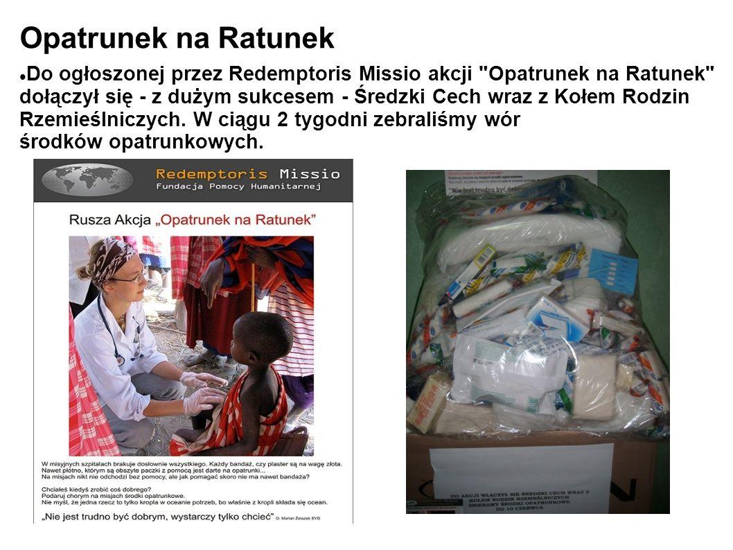Opatrunek na Ratunek Do ogłoszonej przez Redemptoris Missio akcji Opatrunek na Ratunek dołączył się - z dużym sukcesem - Średzki Cech wraz z Kołem Rodzin Rzemieślniczych.