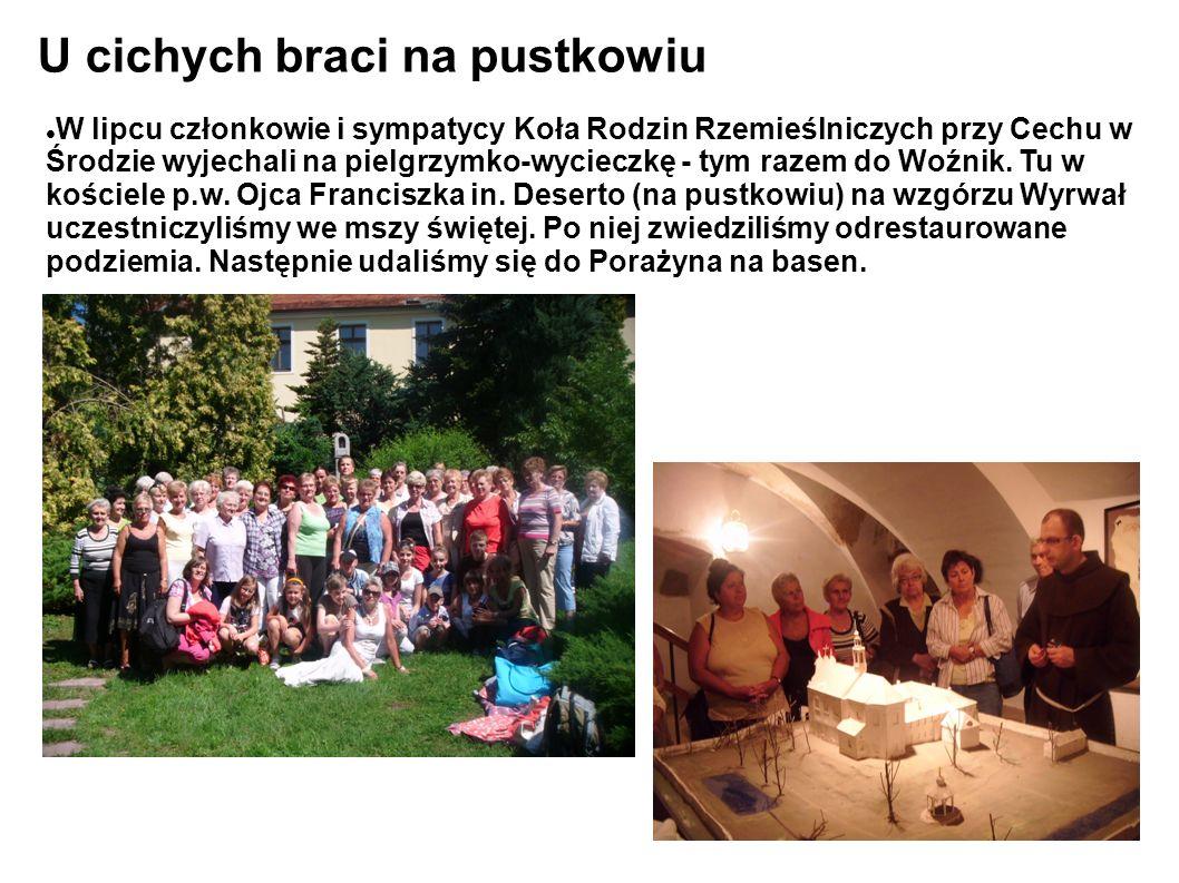 U cichych braci na pustkowiu W lipcu członkowie i sympatycy Koła Rodzin Rzemieślniczych przy Cechu w Środzie wyjechali na pielgrzymko-wycieczkę - tym razem do Woźnik.