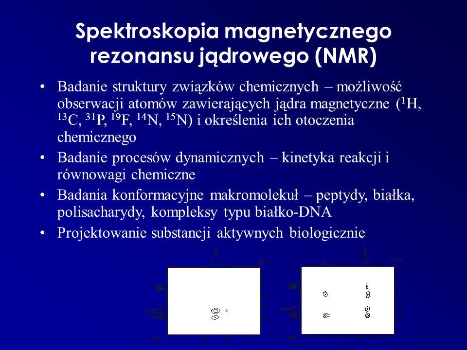 Spektroskopia magnetycznego rezonansu jądrowego (NMR) Badanie struktury związków chemicznych – możliwość obserwacji atomów zawierających jądra magnetyczne ( 1 H, 13 C, 31 P, 19 F, 14 N, 15 N) i określenia ich otoczenia chemicznego Badanie procesów dynamicznych – kinetyka reakcji i równowagi chemiczne Badania konformacyjne makromolekuł – peptydy, białka, polisacharydy, kompleksy typu białko-DNA Projektowanie substancji aktywnych biologicznie
