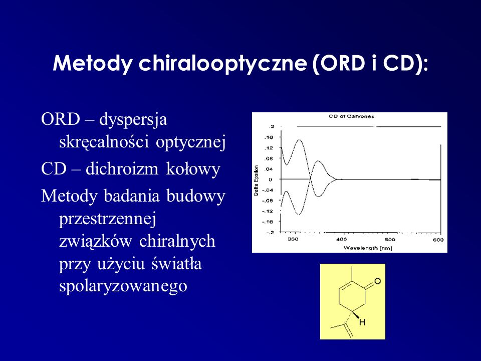 Metody chiralooptyczne (ORD i CD): ORD – dyspersja skręcalności optycznej CD – dichroizm kołowy Metody badania budowy przestrzennej związków chiralnyc