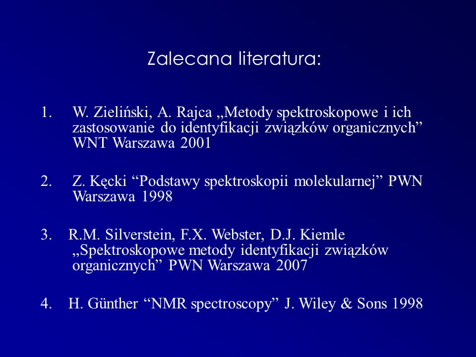 Zalecana literatura: 1.W. Zieliński, A. Rajca Metody spektroskopowe i ich zastosowanie do identyfikacji związków organicznych WNT Warszawa 2001 2. Z.