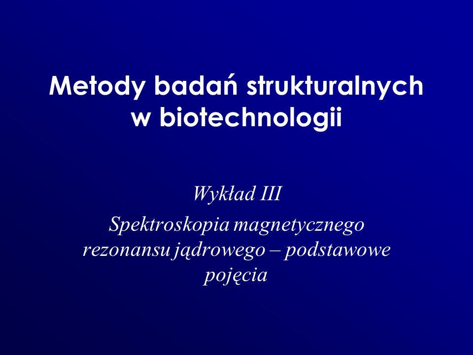 Metody badań strukturalnych w biotechnologii Wykład III Spektroskopia magnetycznego rezonansu jądrowego – podstawowe pojęcia