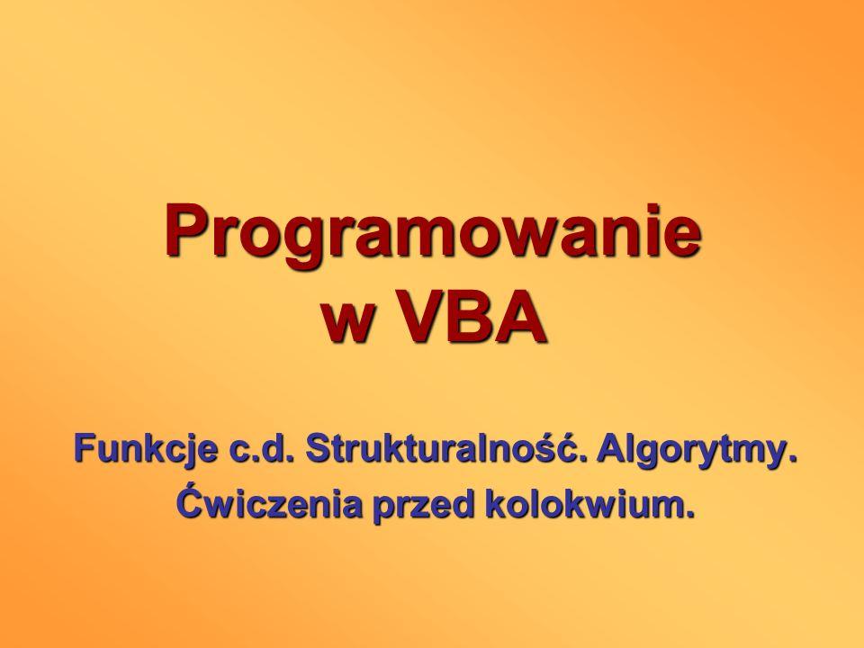 Programowanie w VBA Funkcje c.d. Strukturalność. Algorytmy. Ćwiczenia przed kolokwium.