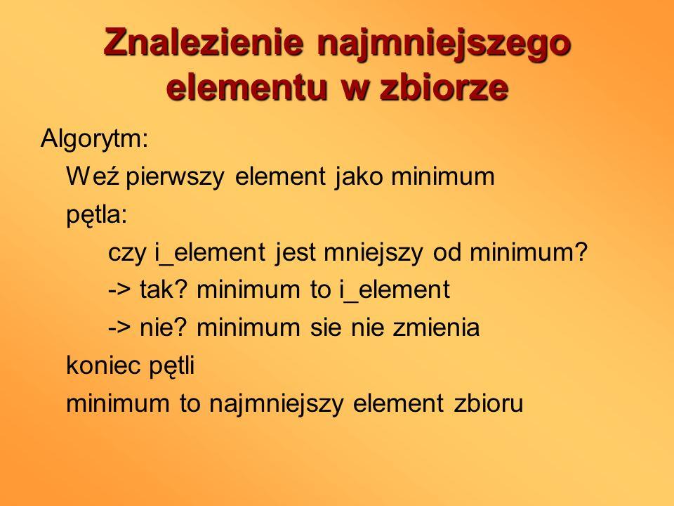Znalezienie najmniejszego elementu w zbiorze Algorytm: Weź pierwszy element jako minimum pętla: czy i_element jest mniejszy od minimum? -> tak? minimu