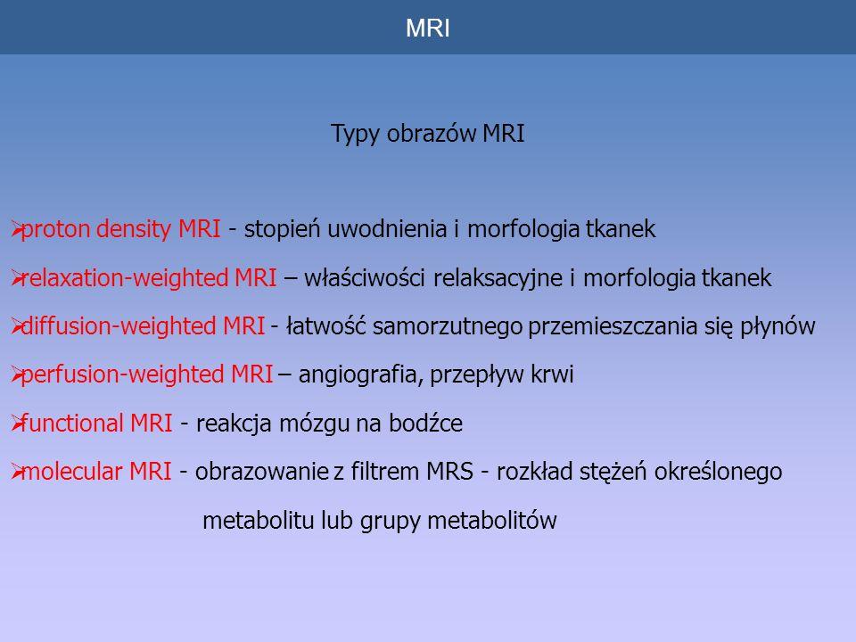 MRI Typy obrazów MRI proton density MRI - stopień uwodnienia i morfologia tkanek relaxation-weighted MRI – właściwości relaksacyjne i morfologia tkanek diffusion-weighted MRI - łatwość samorzutnego przemieszczania się płynów perfusion-weighted MRI – angiografia, przepływ krwi functional MRI - reakcja mózgu na bodźce molecular MRI - obrazowanie z filtrem MRS - rozkład stężeń określonego metabolitu lub grupy metabolitów