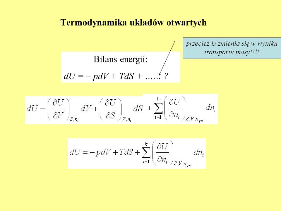 Termodynamika układów otwartych Bilans energii: dU = – pdV + TdS + …… ? przecież U zmienia się w wyniku transportu masy!!!!