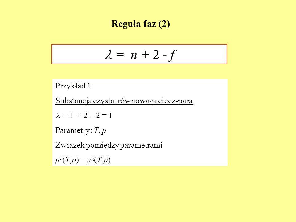 Reguła faz (2) = n + 2 - f Przykład 1: Substancja czysta, równowaga ciecz-para = 1 + 2 – 2 = 1 Parametry: T, p Związek pomiędzy parametrami μ c (T,p)