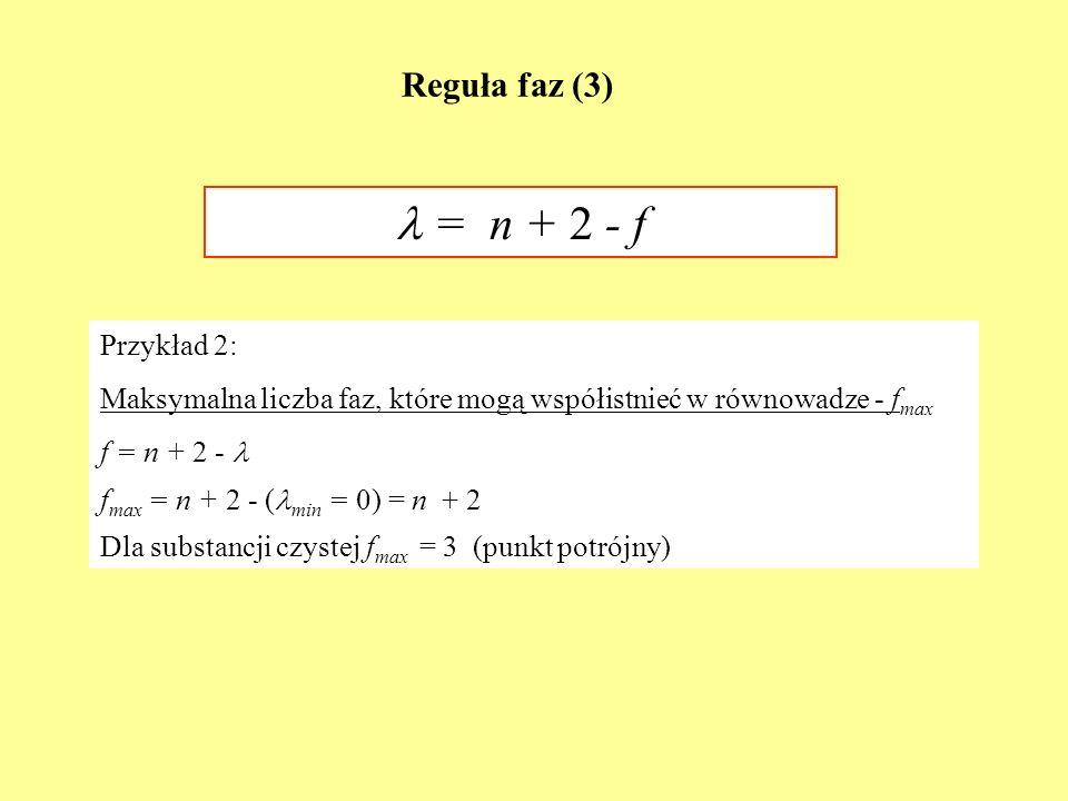 Reguła faz (3) = n + 2 - f Przykład 2: Maksymalna liczba faz, które mogą współistnieć w równowadze - f max f = n + 2 - f max = n + 2 - ( min = 0) = n