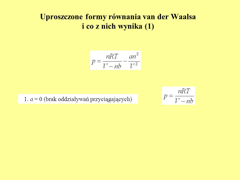 Uproszczone formy równania van der Waalsa i co z nich wynika (1) 1. a = 0 (brak oddziaływań przyciągających)