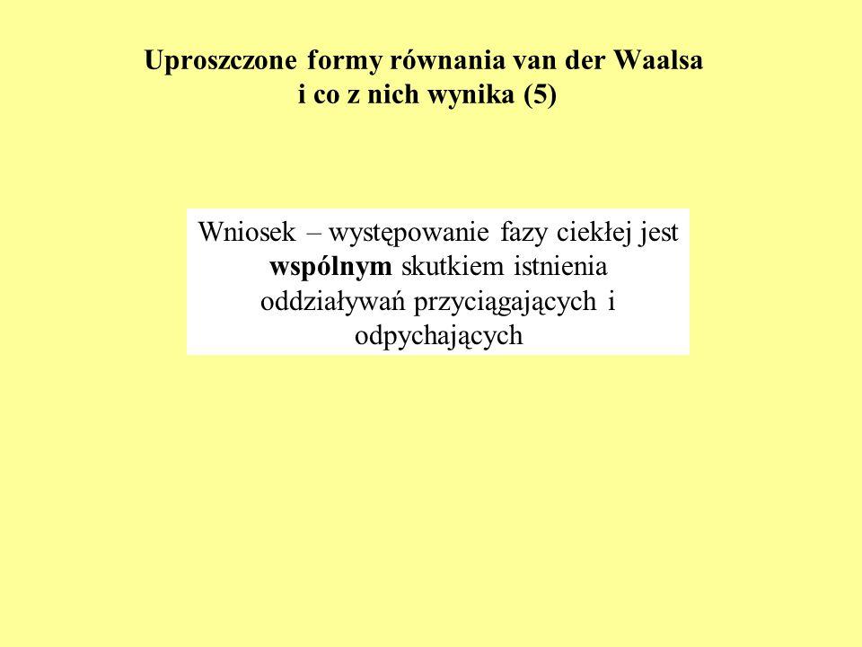 Uproszczone formy równania van der Waalsa i co z nich wynika (5) Wniosek – występowanie fazy ciekłej jest wspólnym skutkiem istnienia oddziaływań przy