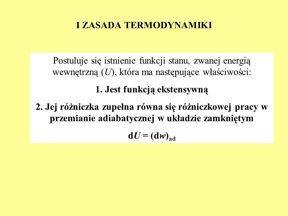 I ZASADA TERMODYNAMIKI Postuluje się istnienie funkcji stanu, zwanej energią wewnętrzną (U), która ma następujące właściwości: 1. Jest funkcją ekstens