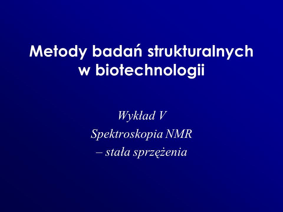 Metody badań strukturalnych w biotechnologii Wykład V Spektroskopia NMR – stała sprzężenia