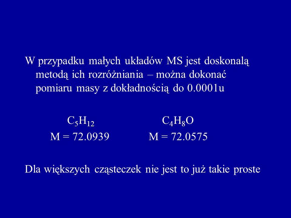 W przypadku małych układów MS jest doskonalą metodą ich rozróżniania – można dokonać pomiaru masy z dokładnością do 0.0001u C 5 H 12 C 4 H 8 O M = 72.