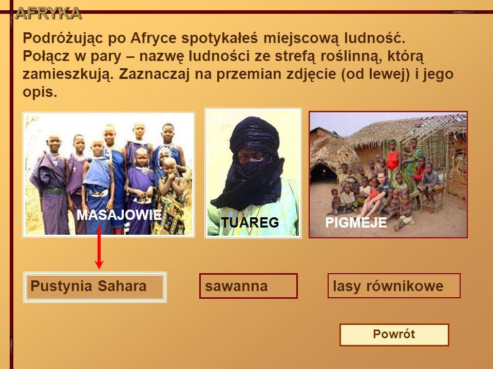 AFRYKA Podróżując po Afryce spotykałeś miejscową ludność. Połącz w pary – nazwę ludności ze strefą roślinną, którą zamieszkują. Zaznaczaj na przemian