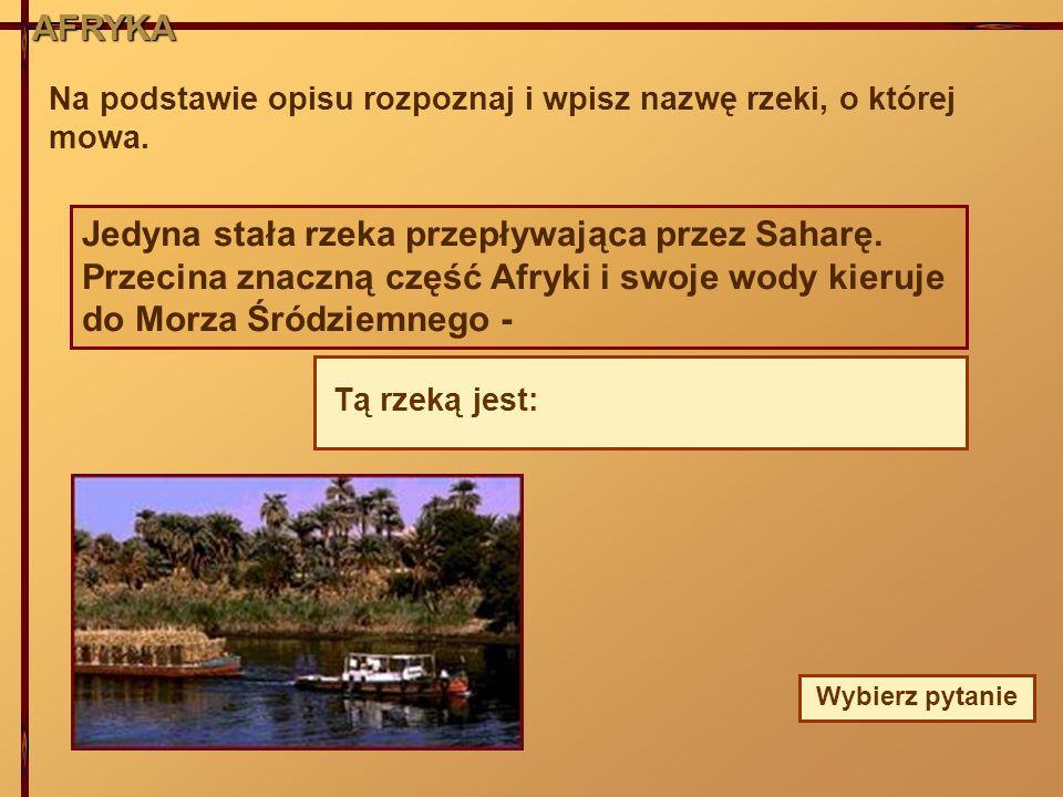 AFRYKA Na podstawie opisu rozpoznaj i wpisz nazwę rzeki, o której mowa. Jedyna stała rzeka przepływająca przez Saharę. Przecina znaczną część Afryki i