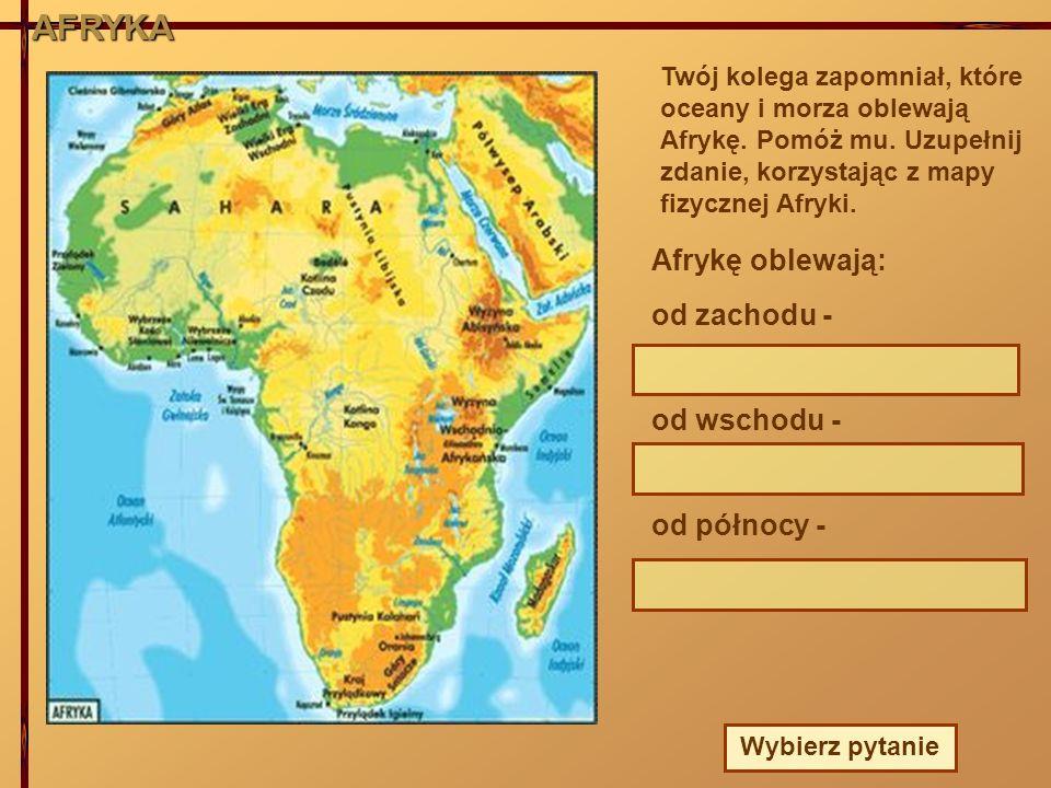 AFRYKA Twój kolega zapomniał, które oceany i morza oblewają Afrykę. Pomóż mu. Uzupełnij zdanie, korzystając z mapy fizycznej Afryki. Afrykę oblewają: