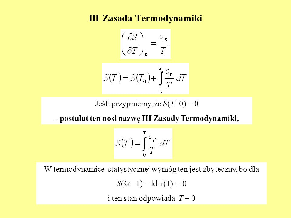 III Zasada Termodynamiki Jeśli przyjmiemy, że S(T=0) = 0 - postulat ten nosi nazwę III Zasady Termodynamiki, W termodynamice statystycznej wymóg ten j