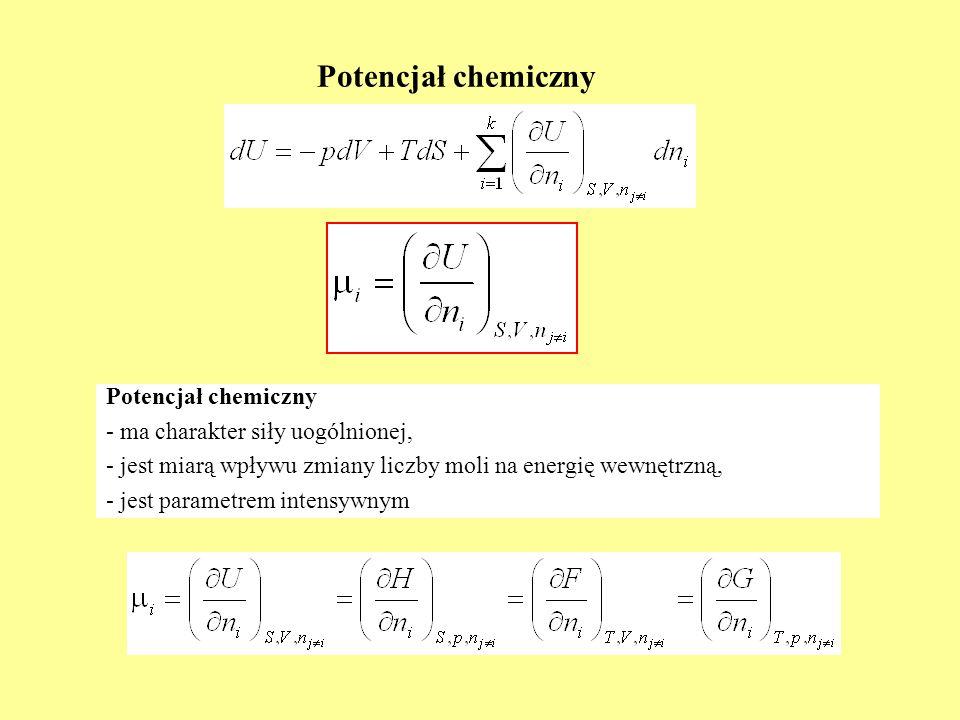Potencjał chemiczny Potencjał chemiczny - ma charakter siły uogólnionej, - jest miarą wpływu zmiany liczby moli na energię wewnętrzną, est parametrem