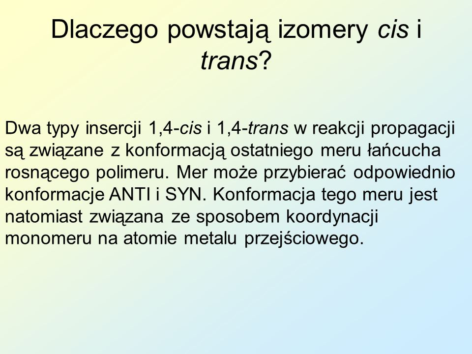 Dlaczego powstają izomery cis i trans? Dwa typy insercji 1,4-cis i 1,4-trans w reakcji propagacji są związane z konformacją ostatniego meru łańcucha r