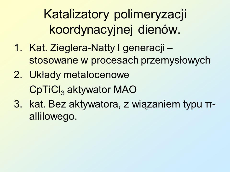 Katalizatory polimeryzacji koordynacyjnej dienów. 1.Kat. Zieglera-Natty I generacji – stosowane w procesach przemysłowych 2.Układy metalocenowe CpTiCl