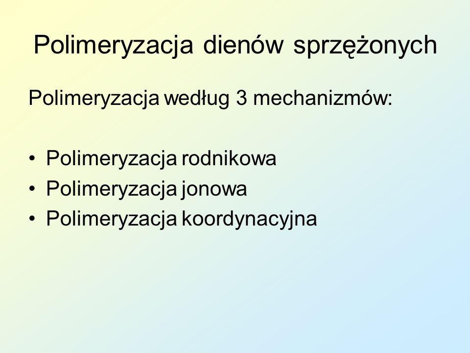 Polimeryzacja dienów sprzężonych Polimeryzacja według 3 mechanizmów: Polimeryzacja rodnikowa Polimeryzacja jonowa Polimeryzacja koordynacyjna