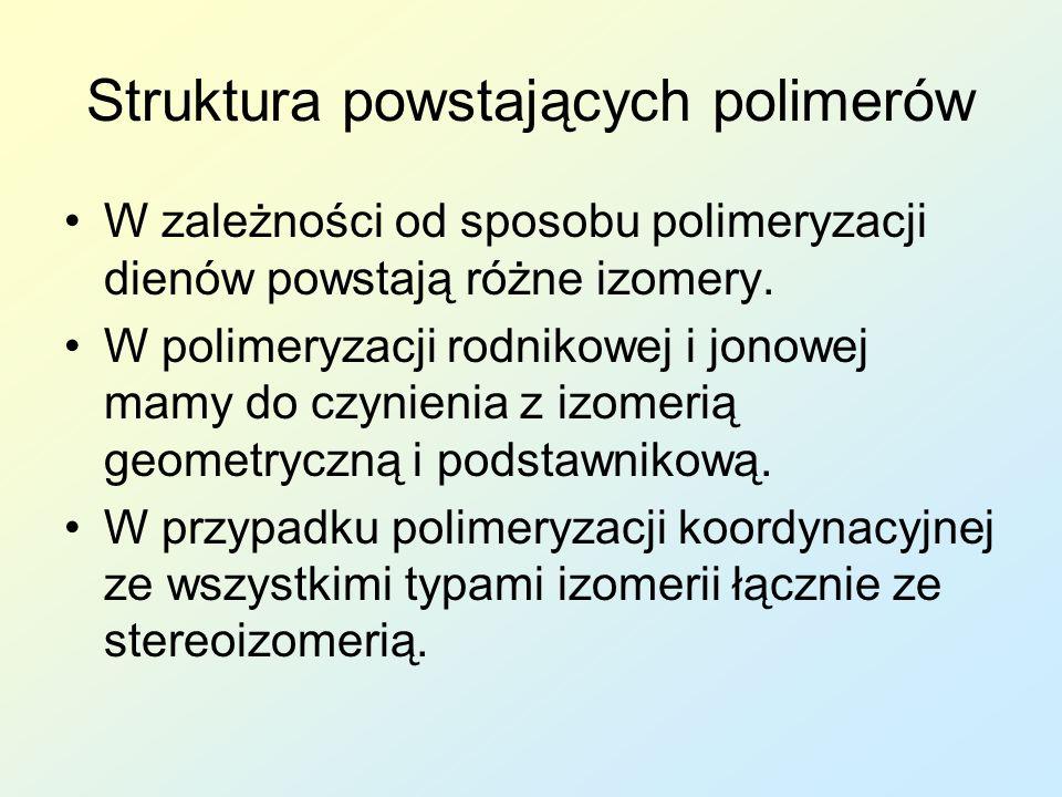 Struktura powstających polimerów W zależności od sposobu polimeryzacji dienów powstają różne izomery. W polimeryzacji rodnikowej i jonowej mamy do czy