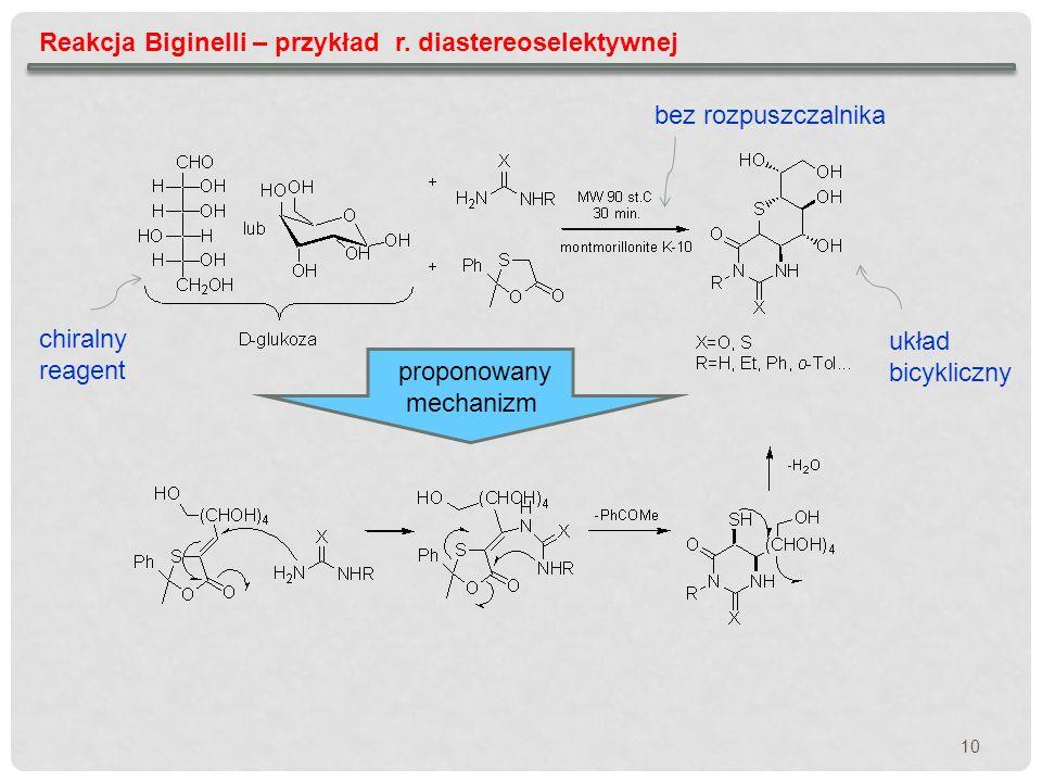 10 Reakcja Biginelli – przykład r. diastereoselektywnej chiralny reagent proponowany mechanizm bez rozpuszczalnika układ bicykliczny