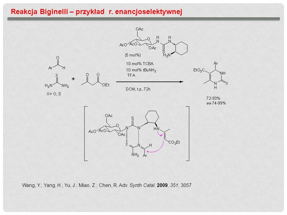 Reakcja Biginelli – przykład r. enancjoselektywnej Wang, Y.; Yang, H.; Yu, J.; Miao, Z.; Chen, R. Adv. Synth Catal. 2009, 351, 3057