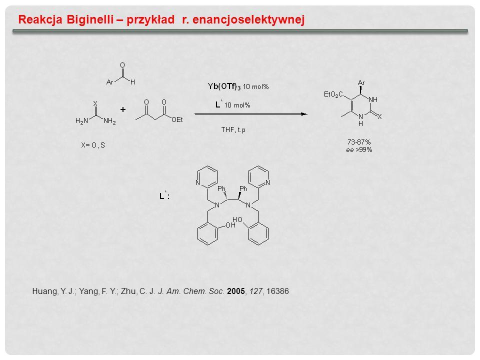 Reakcja Biginelli – przykład r. enancjoselektywnej Huang, Y. J.; Yang, F. Y.; Zhu, C. J. J. Am. Chem. Soc. 2005, 127, 16386