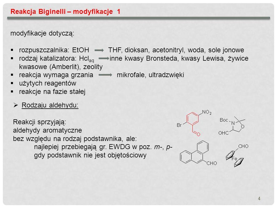 5 Reakcja Biginelli – modyfikacje 2 Rodzaj związku 1,3-dikarbonylowego Zazwyczaj są to pochodne prostych alkilowych acetylooctanów W przypadku benzylooctanów wydajności są dużo niższe Możliwe są reakcje z udziałem: cyklicznych 1,3-diketonów nitrooctanów acetali octanów Rodzaj pochodnej mocznikowej Najbardziej restrykcyjne wymagania (najmniej modyfikowany składnik) Użycie tiomocznika i jego pochodnych wymaga wydłużenia czasu reakcji