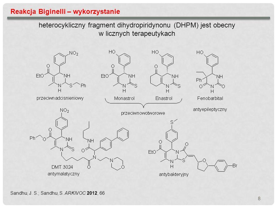 8 Reakcja Biginelli – wykorzystanie heterocykliczny fragment dihydropiridynonu (DHPM) jest obecny w licznych terapeutykach Sandhu, J. S.; Sandhu, S. A