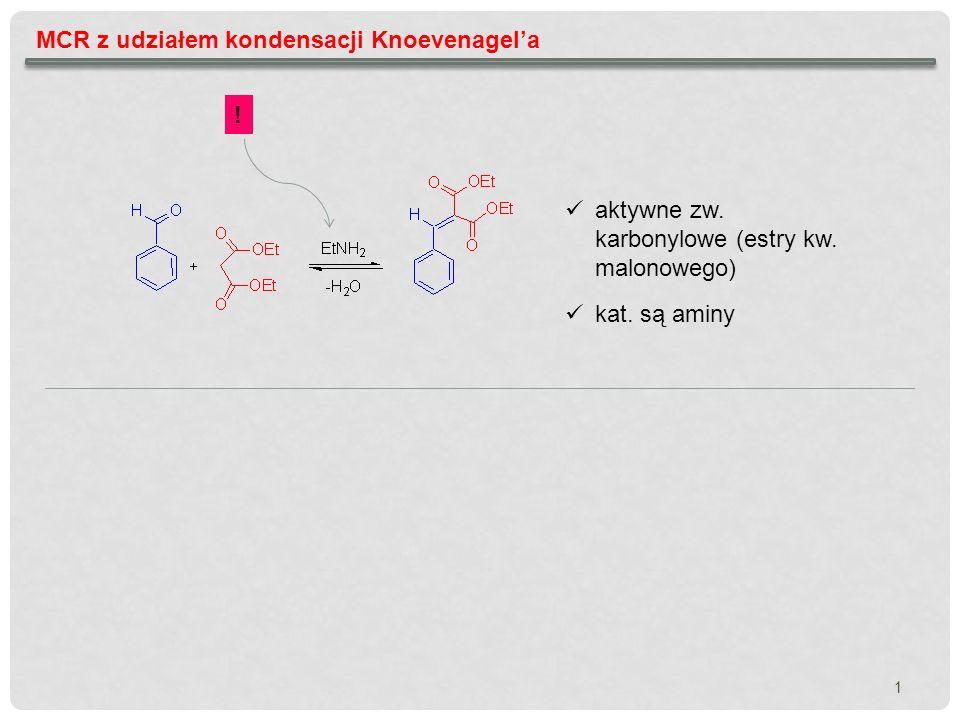1 MCR z udziałem kondensacji Knoevenagela kat. są aminy aktywne zw. karbonylowe (estry kw. malonowego) !