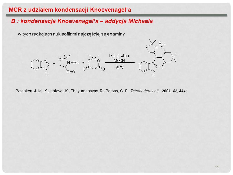 11 MCR z udziałem kondensacji Knoevenagela B : kondensacja Knoevenagela – addycja Michaela Betankort, J. M.; Sakthievel, K.; Thayumanavan, R.; Barbas,
