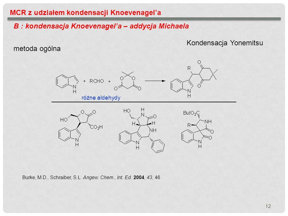 12 MCR z udziałem kondensacji Knoevenagela B : kondensacja Knoevenagela – addycja Michaela metoda ogólna Burke, M.D., Schraiber, S.L. Angew. Chem., In