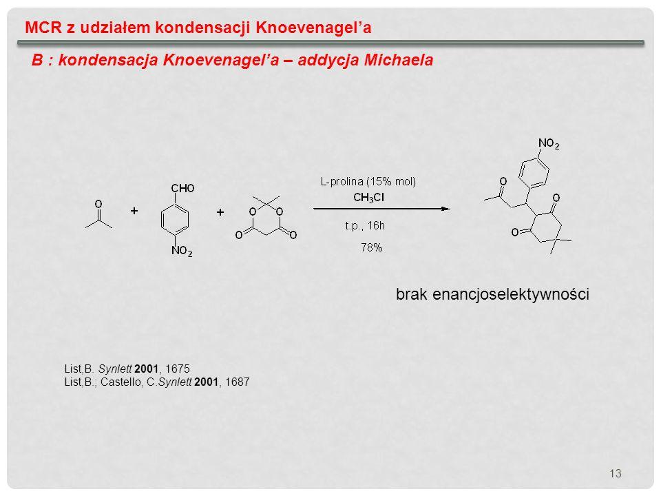 13 MCR z udziałem kondensacji Knoevenagela B : kondensacja Knoevenagela – addycja Michaela List,B. Synlett 2001, 1675 List,B.; Castello, C.Synlett 200